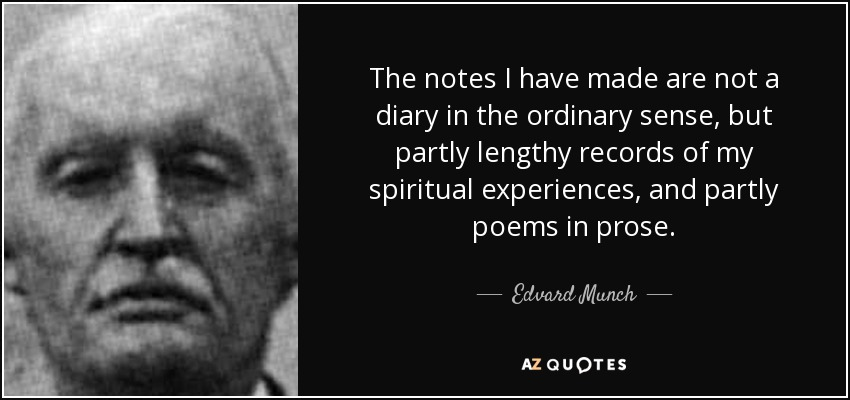 The notes I have made are not a diary in the ordinary sense, but partly lengthy records of my spiritual experiences, and partly poems in prose. - Edvard Munch