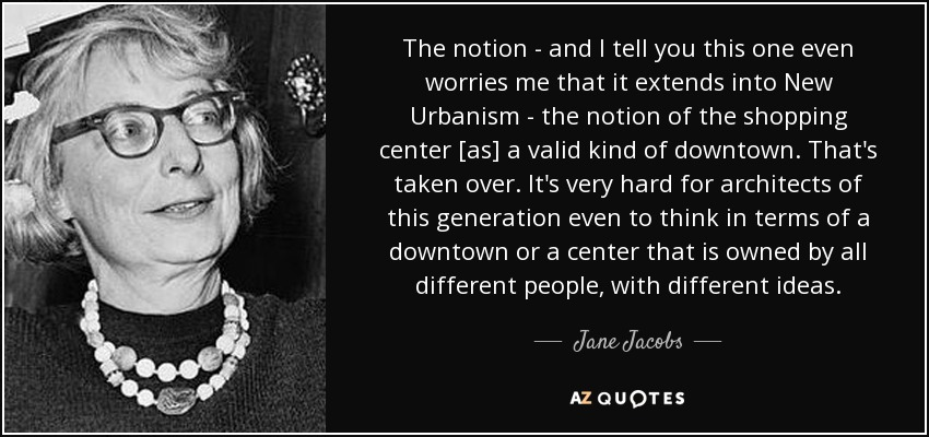 The notion - and I tell you this one even worries me that it extends into New Urbanism - the notion of the shopping center [as] a valid kind of downtown. That's taken over. It's very hard for architects of this generation even to think in terms of a downtown or a center that is owned by all different people, with different ideas. - Jane Jacobs
