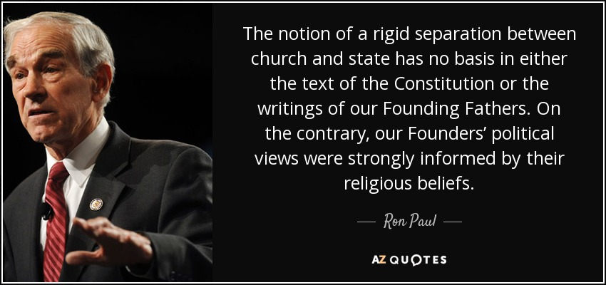 The notion of a rigid separation between church and state has no basis in either the text of the Constitution or the writings of our Founding Fathers. On the contrary, our Founders' political views were strongly informed by their religious beliefs. - Ron Paul