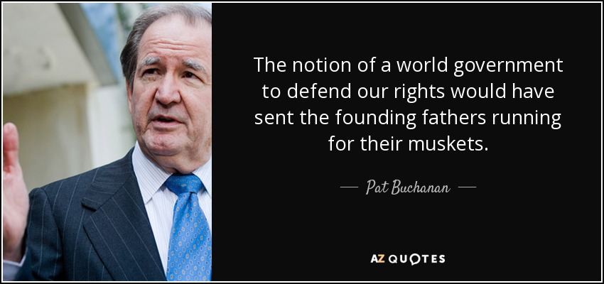 The notion of a world government to defend our rights would have sent the founding fathers running for their muskets. - Pat Buchanan