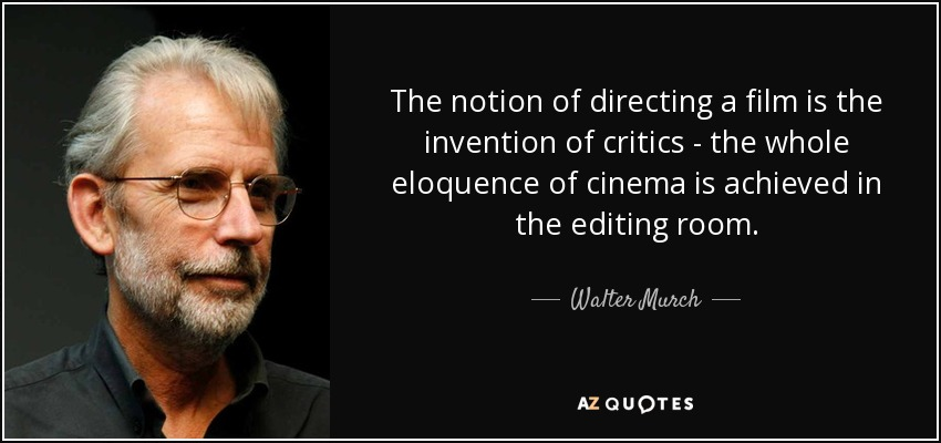 The notion of directing a film is the invention of critics - the whole eloquence of cinema is achieved in the editing room. - Walter Murch