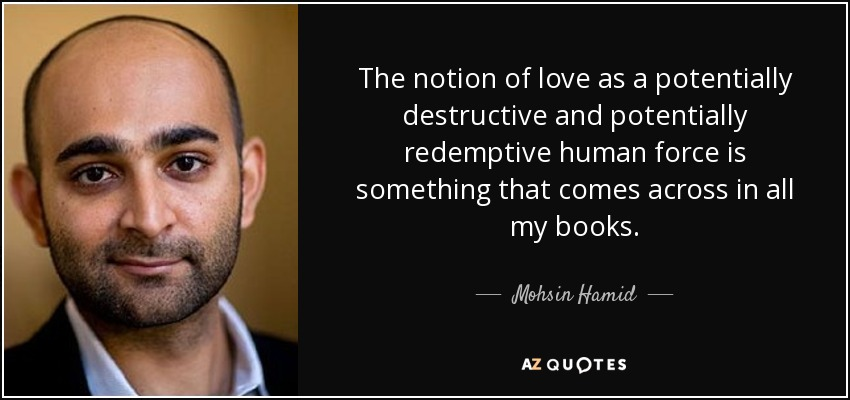 The notion of love as a potentially destructive and potentially redemptive human force is something that comes across in all my books. - Mohsin Hamid
