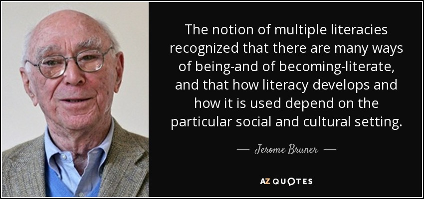 The notion of multiple literacies recognized that there are many ways of being-and of becoming-literate, and that how literacy develops and how it is used depend on the particular social and cultural setting. - Jerome Bruner