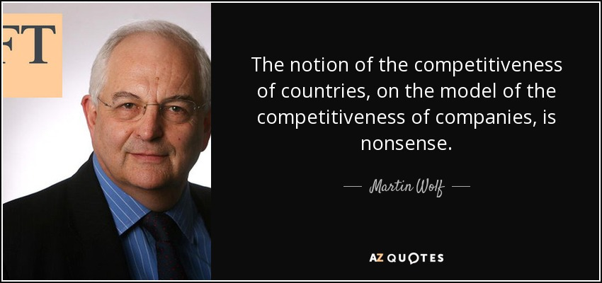 The notion of the competitiveness of countries, on the model of the competitiveness of companies, is nonsense. - Martin Wolf