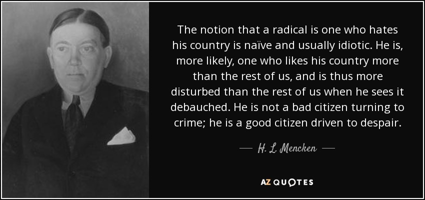 The notion that a radical is one who hates his country is naïve and usually idiotic. He is, more likely, one who likes his country more than the rest of us, and is thus more disturbed than the rest of us when he sees it debauched. He is not a bad citizen turning to crime; he is a good citizen driven to despair. - H. L. Mencken