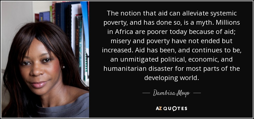 The notion that aid can alleviate systemic poverty, and has done so, is a myth. Millions in Africa are poorer today because of aid; misery and poverty have not ended but increased. Aid has been, and continues to be, an unmitigated political, economic, and humanitarian disaster for most parts of the developing world. - Dambisa Moyo