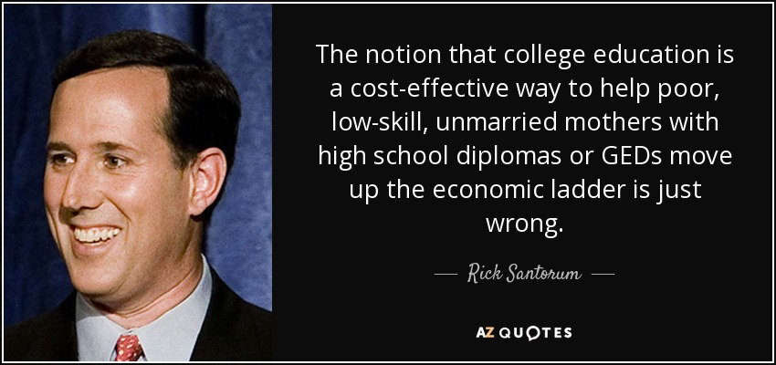 The notion that college education is a cost-effective way to help poor, low-skill, unmarried mothers with high school diplomas or GEDs move up the economic ladder is just wrong. - Rick Santorum