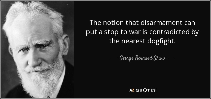 The notion that disarmament can put a stop to war is contradicted by the nearest dogfight. - George Bernard Shaw