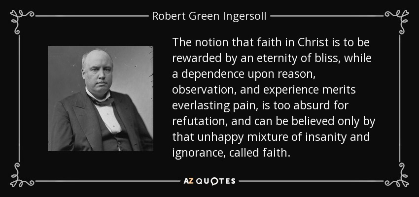 The notion that faith in Christ is to be rewarded by an eternity of bliss, while a dependence upon reason, observation, and experience merits everlasting pain, is too absurd for refutation, and can be believed only by that unhappy mixture of insanity and ignorance, called faith. - Robert Green Ingersoll