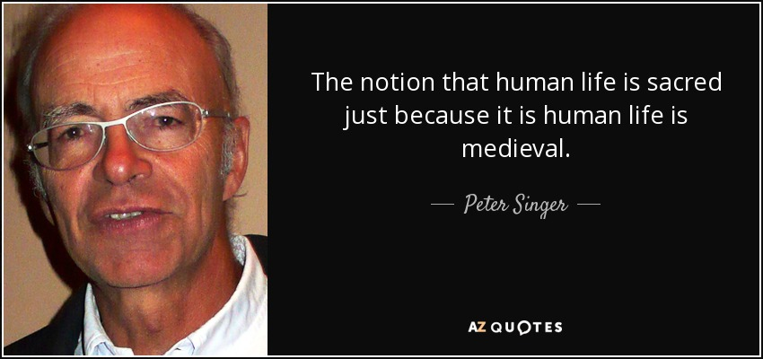 The notion that human life is sacred just because it is human life is medieval. - Peter Singer