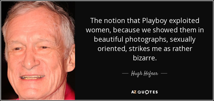 The notion that Playboy exploited women, because we showed them in beautiful photographs, sexually oriented, strikes me as rather bizarre. - Hugh Hefner