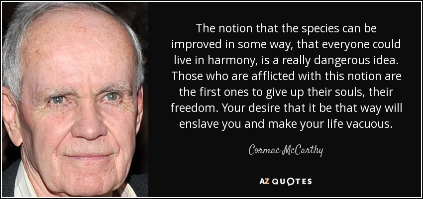 The notion that the species can be improved in some way, that everyone could live in harmony, is a really dangerous idea. Those who are afflicted with this notion are the first ones to give up their souls, their freedom. Your desire that it be that way will enslave you and make your life vacuous. - Cormac McCarthy