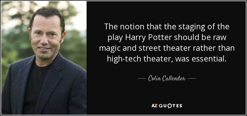 The notion that the staging of the play Harry Potter should be raw magic and street theater rather than high-tech theater, was essential. - Colin Callender