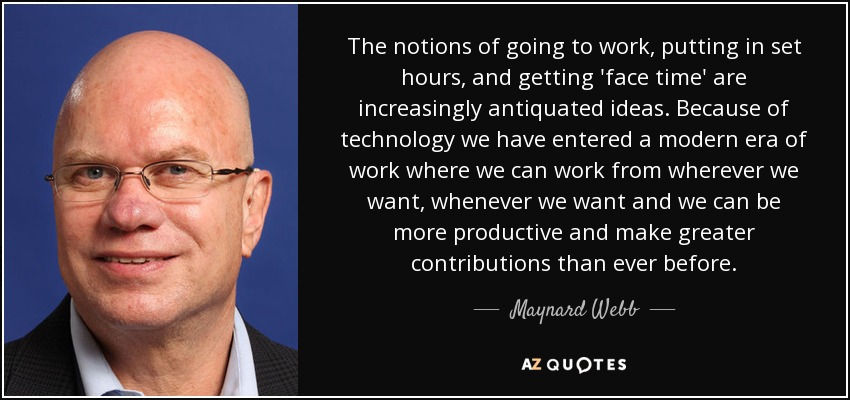 The notions of going to work, putting in set hours, and getting 'face time' are increasingly antiquated ideas. Because of technology we have entered a modern era of work where we can work from wherever we want, whenever we want and we can be more productive and make greater contributions than ever before. - Maynard Webb