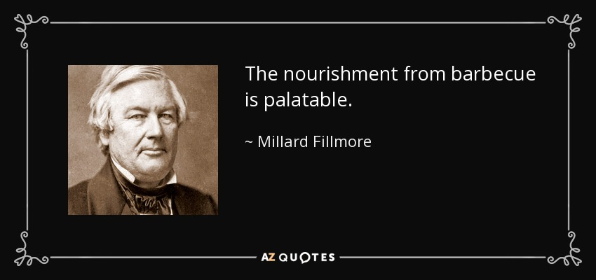 The nourishment from barbecue is palatable. - Millard Fillmore