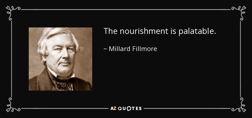 The nourishment is palatable. - Millard Fillmore