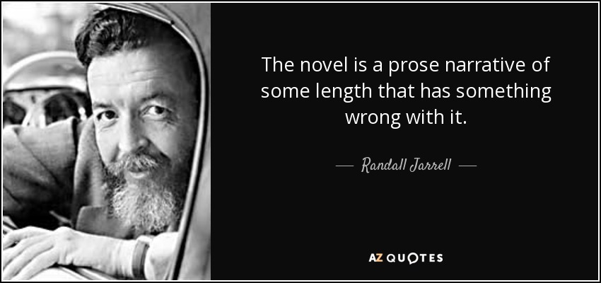 The novel is a prose narrative of some length that has something wrong with it. - Randall Jarrell