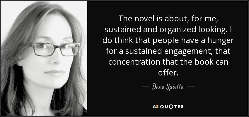 The novel is about, for me, sustained and organized looking. I do think that people have a hunger for a sustained engagement, that concentration that the book can offer. - Dana Spiotta