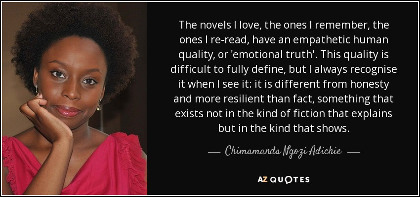 The novels I love, the ones I remember, the ones I re-read, have an empathetic human quality, or 'emotional truth'. This quality is difficult to fully define, but I always recognise it when I see it: it is different from honesty and more resilient than fact, something that exists not in the kind of fiction that explains but in the kind that shows. - Chimamanda Ngozi Adichie