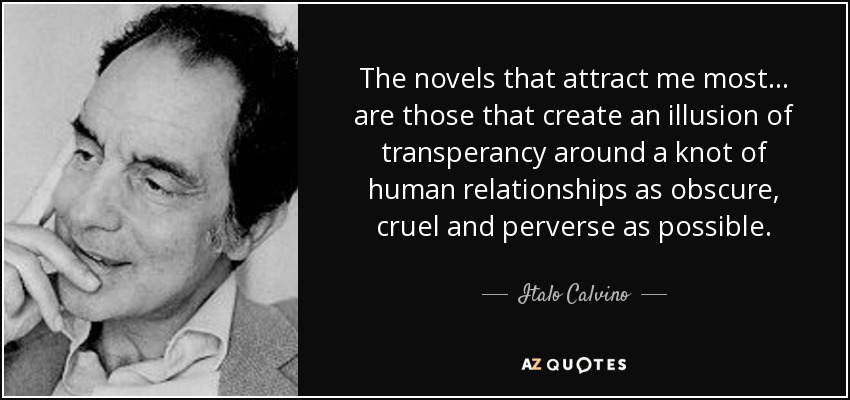 The novels that attract me most... are those that create an illusion of transperancy around a knot of human relationships as obscure, cruel and perverse as possible. - Italo Calvino