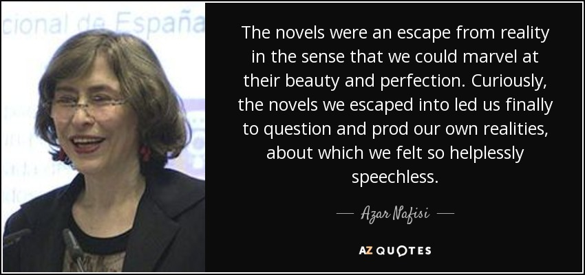The novels were an escape from reality in the sense that we could marvel at their beauty and perfection. Curiously, the novels we escaped into led us finally to question and prod our own realities, about which we felt so helplessly speechless. - Azar Nafisi