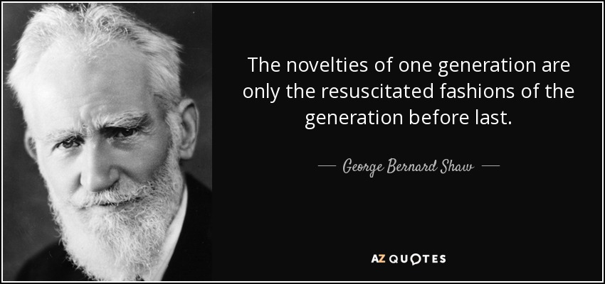 The novelties of one generation are only the resuscitated fashions of the generation before last. - George Bernard Shaw