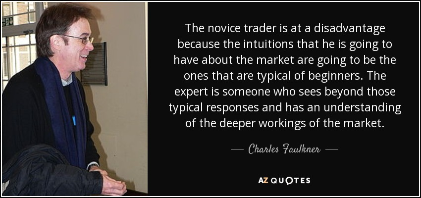 The novice trader is at a disadvantage because the intuitions that he is going to have about the market are going to be the ones that are typical of beginners. The expert is someone who sees beyond those typical responses and has an understanding of the deeper workings of the market. - Charles Faulkner