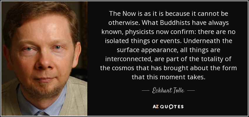 The Now is as it is because it cannot be otherwise. What Buddhists have always known, physicists now confirm: there are no isolated things or events. Underneath the surface appearance, all things are interconnected, are part of the totality of the cosmos that has brought about the form that this moment takes. - Eckhart Tolle