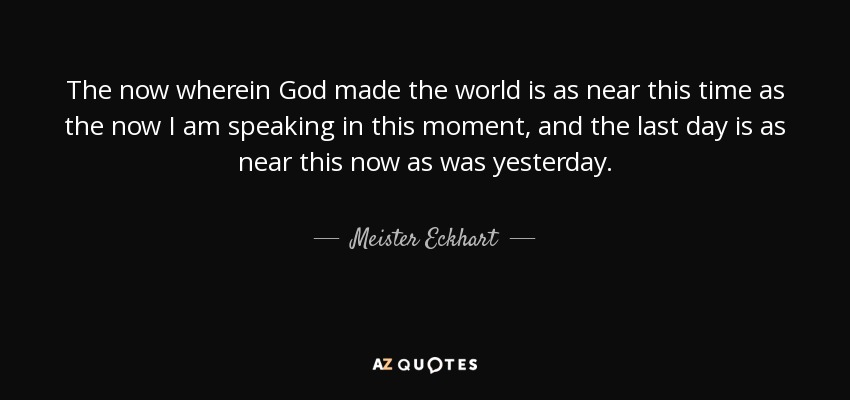 The now wherein God made the world is as near this time as the now I am speaking in this moment, and the last day is as near this now as was yesterday. - Meister Eckhart