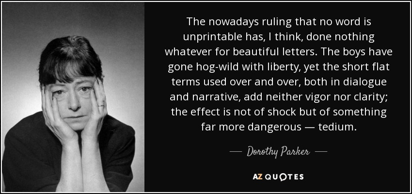 The nowadays ruling that no word is unprintable has, I think, done nothing whatever for beautiful letters. The boys have gone hog-wild with liberty, yet the short flat terms used over and over, both in dialogue and narrative, add neither vigor nor clarity; the effect is not of shock but of something far more dangerous — tedium. - Dorothy Parker
