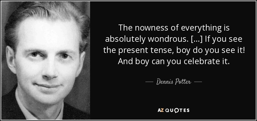 The nowness of everything is absolutely wondrous. [...] If you see the present tense, boy do you see it! And boy can you celebrate it. - Dennis Potter