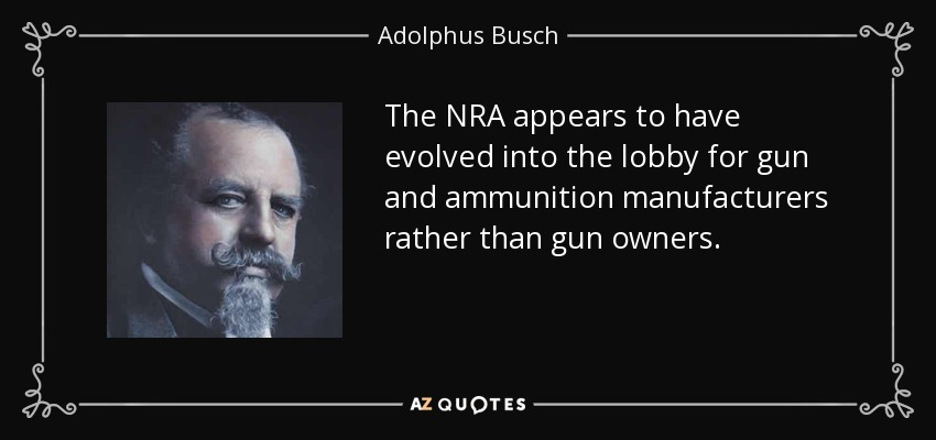 The NRA appears to have evolved into the lobby for gun and ammunition manufacturers rather than gun owners. - Adolphus Busch