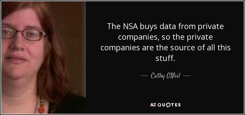 The NSA buys data from private companies, so the private companies are the source of all this stuff. - Cathy O'Neil
