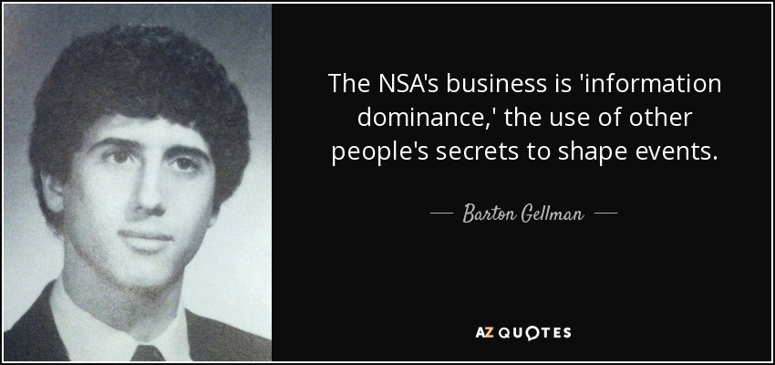 The NSA's business is 'information dominance,' the use of other people's secrets to shape events. - Barton Gellman