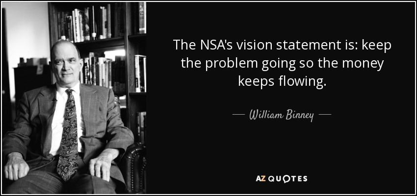 The NSA's vision statement is: keep the problem going so the money keeps flowing. - William Binney