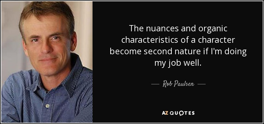 The nuances and organic characteristics of a character become second nature if I'm doing my job well. - Rob Paulsen