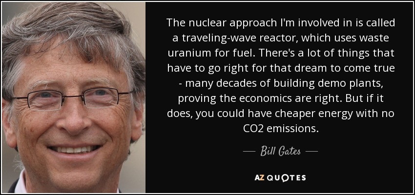 The nuclear approach I'm involved in is called a traveling-wave reactor, which uses waste uranium for fuel. There's a lot of things that have to go right for that dream to come true - many decades of building demo plants, proving the economics are right. But if it does, you could have cheaper energy with no CO2 emissions. - Bill Gates