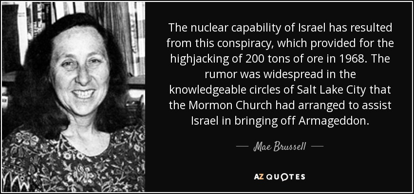 The nuclear capability of Israel has resulted from this conspiracy, which provided for the highjacking of 200 tons of ore in 1968. The rumor was widespread in the knowledgeable circles of Salt Lake City that the Mormon Church had arranged to assist Israel in bringing off Armageddon. - Mae Brussell