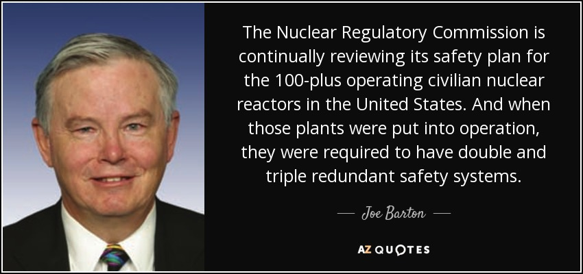 The Nuclear Regulatory Commission is continually reviewing its safety plan for the 100-plus operating civilian nuclear reactors in the United States. And when those plants were put into operation, they were required to have double and triple redundant safety systems. - Joe Barton