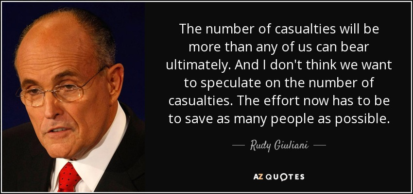 The number of casualties will be more than any of us can bear ultimately. And I don't think we want to speculate on the number of casualties. The effort now has to be to save as many people as possible. - Rudy Giuliani