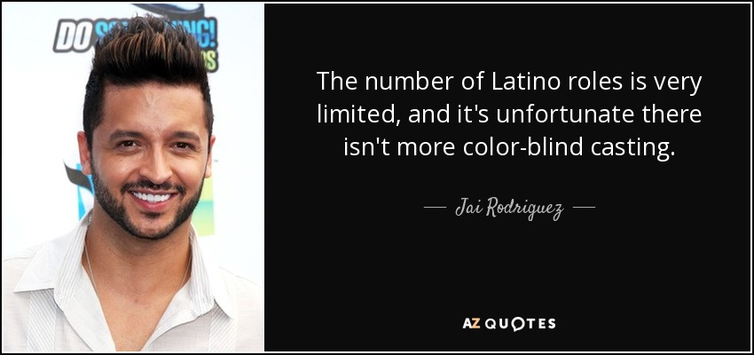 The number of Latino roles is very limited, and it's unfortunate there isn't more color-blind casting. - Jai Rodriguez