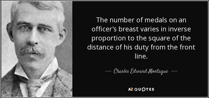 The number of medals on an officer's breast varies in inverse proportion to the square of the distance of his duty from the front line. - Charles Edward Montague