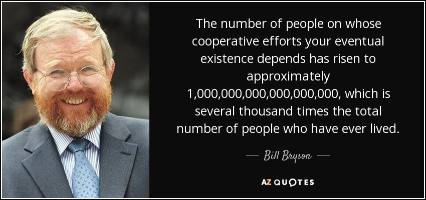 The number of people on whose cooperative efforts your eventual existence depends has risen to approximately 1,000,000,000,000,000,000, which is several thousand times the total number of people who have ever lived. - Bill Bryson