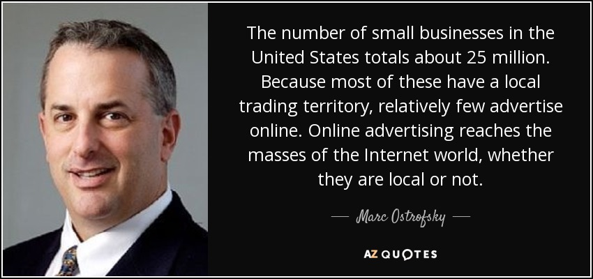 The number of small businesses in the United States totals about 25 million. Because most of these have a local trading territory, relatively few advertise online. Online advertising reaches the masses of the Internet world, whether they are local or not. - Marc Ostrofsky