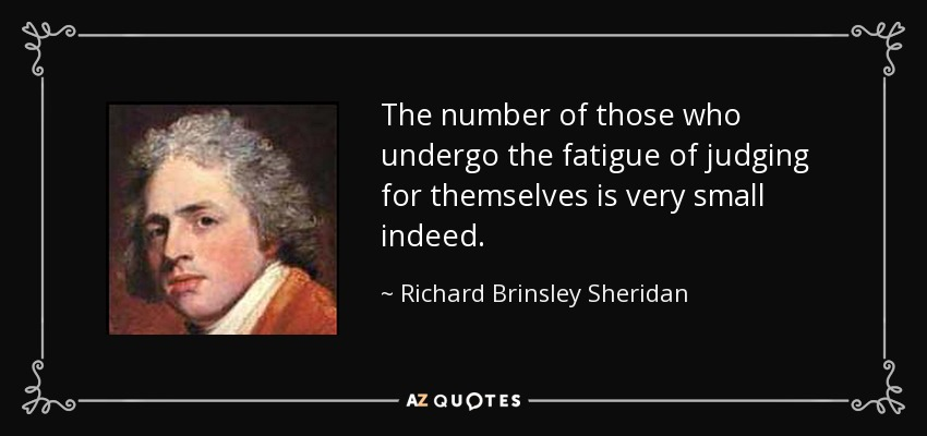 The number of those who undergo the fatigue of judging for themselves is very small indeed. - Richard Brinsley Sheridan