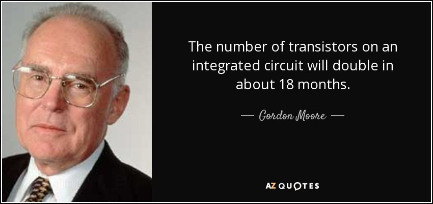 The number of transistors on an integrated circuit will double in about 18 months. - Gordon Moore
