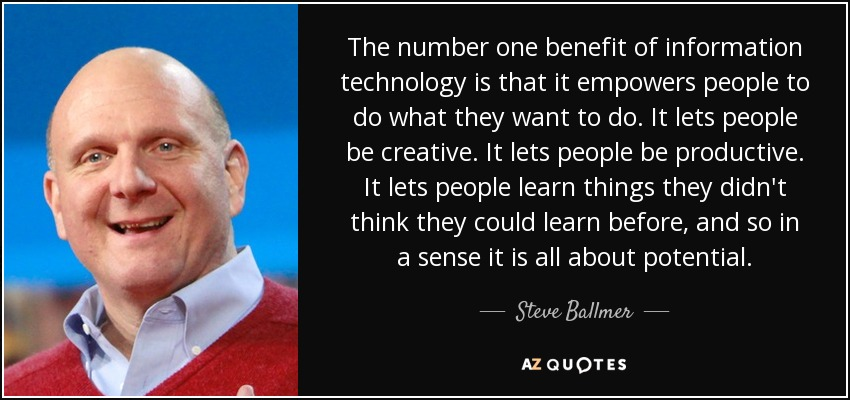 The number one benefit of information technology is that it empowers people to do what they want to do. It lets people be creative. It lets people be productive. It lets people learn things they didn't think they could learn before, and so in a sense it is all about potential. - Steve Ballmer