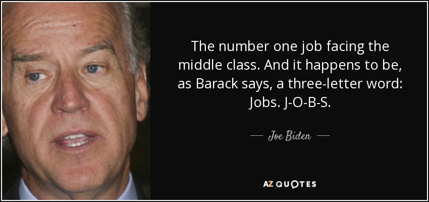 The number one job facing the middle class. And it happens to be, as Barack says, a three-letter word: Jobs. J-O-B-S. - Joe Biden