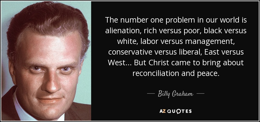 The number one problem in our world is alienation, rich versus poor, black versus white, labor versus management, conservative versus liberal, East versus West . . . But Christ came to bring about reconciliation and peace. - Billy Graham