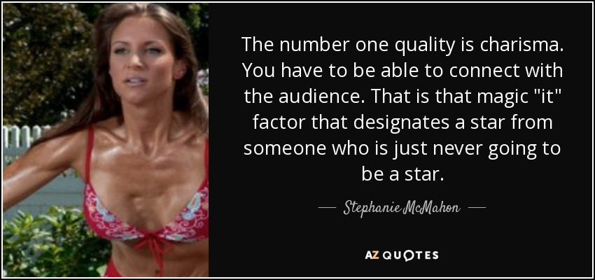 The number one quality is charisma. You have to be able to connect with the audience. That is that magic